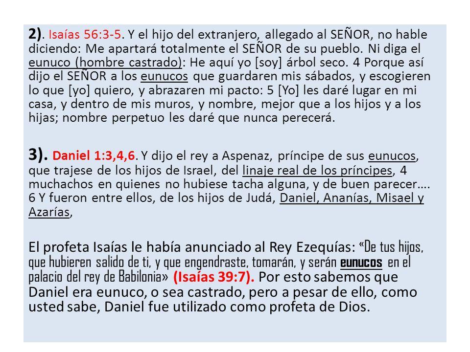 2). Isaías 56:3-5. Y el hijo del extranjero, allegado al SEÑOR, no hable diciendo: Me apartará totalmente el SEÑOR de su pueblo. Ni diga el eunuco (hombre castrado): He aquí yo [soy] árbol seco. 4 Porque así dijo el SEÑOR a los eunucos que guardaren mis sábados, y escogieren lo que [yo] quiero, y abrazaren mi pacto: 5 [Yo] les daré lugar en mi casa, y dentro de mis muros, y nombre, mejor que a los hijos y a los hijas; nombre perpetuo les daré que nunca perecerá.